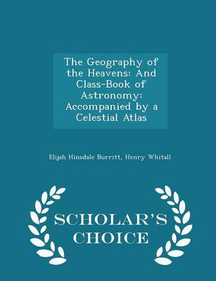 The Geography of the Heavens And Class-Book of Astronomy: Accompanied by a Celestial Atlas - Scholar's Choice Edition by Elijah Hinsdale Burritt, Henry Whitall