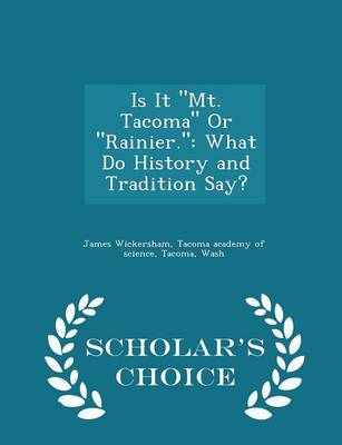 Is It Mt. Tacoma or Rainier. What Do History and Tradition Say? - Scholar's Choice Edition by James Wickersham, Tacoma Wash Tacoma Academy of Science