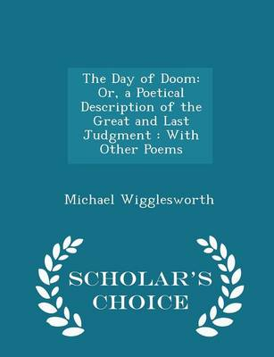 The Day of Doom Or, a Poetical Description of the Great and Last Judgment: With Other Poems - Scholar's Choice Edition by Michael Wigglesworth