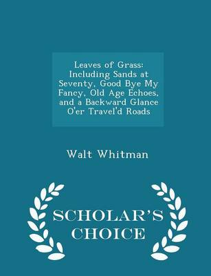 Leaves of Grass Including Sands at Seventy, Good Bye My Fancy, Old Age Echoes, and a Backward Glance O'Er Travel'd Roads - Scholar's Choice Edition by Walt Whitman
