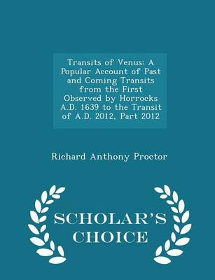 Transits of Venus A Popular Account of Past and Coming Transits from the First Observed by Horrocks A.D. 1639 to the Transit of A.D. 2012, Part 2012 - Scholar's Choice Edition by Richard Anthony Proctor