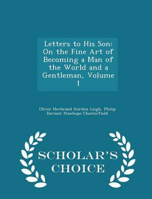 Letters to His Son On the Fine Art of Becoming a Man of the World and a Gentleman, Volume 1 - Scholar's Choice Edition by Oliver Herbrand Gordon Leigh, Philip Dormer Stanhope Chesterfield