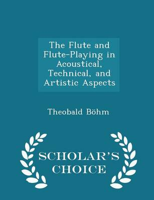 The Flute and Flute-Playing in Acoustical, Technical, and Artistic Aspects - Scholar's Choice Edition by Theobald Bohm