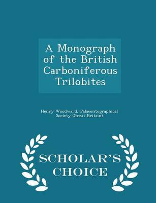 A Monograph of the British Carboniferous Trilobites - Scholar's Choice Edition by Henry Woodward, Palaeontographical Society (Great Britai