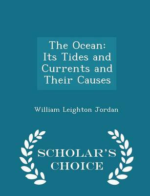 The Ocean Its Tides and Currents and Their Causes - Scholar's Choice Edition by William Leighton Jordan