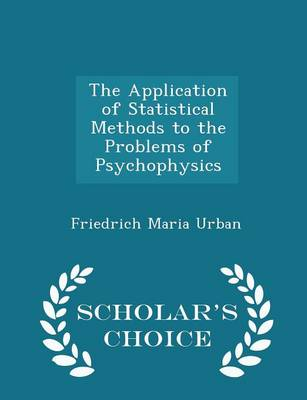 The Application of Statistical Methods to the Problems of Psychophysics - Scholar's Choice Edition by Friedrich Maria Urban