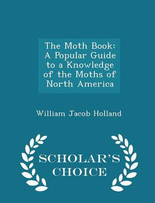 The Moth Book A Popular Guide to a Knowledge of the Moths of North America - Scholar's Choice Edition by William Jacob Holland
