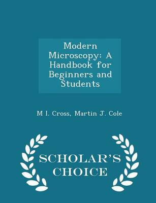 Modern Microscopy A Handbook for Beginners and Students - Scholar's Choice Edition by M I Cross
