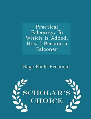 Practical Falconry To Which Is Added, How I Became a Falconer - Scholar's Choice Edition by Gage Earle Freeman