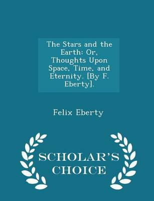 The Stars and the Earth Or, Thoughts Upon Space, Time, and Eternity. [By F. Eberty]. - Scholar's Choice Edition by Felix Eberty