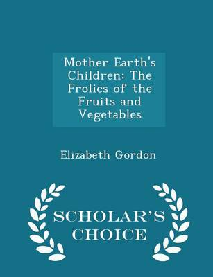 Mother Earth's Children The Frolics of the Fruits and Vegetables - Scholar's Choice Edition by Elizabeth (University of Canterbury, Christchurch, New Zealand University of Canterbury University of Canterbury Univer Gordon
