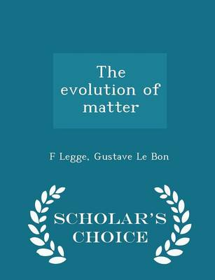 The Evolution of Matter - Scholar's Choice Edition by F Legge
