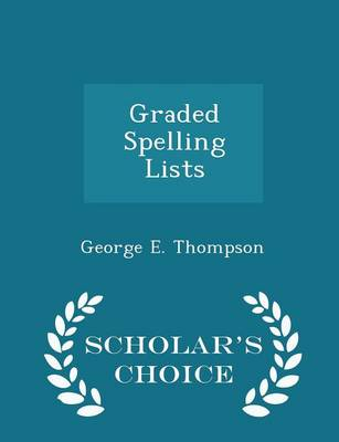 Graded Spelling Lists - Scholar's Choice Edition by George E, PhD Thompson