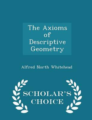 The Axioms of Descriptive Geometry - Scholar's Choice Edition by Alfred North Whitehead