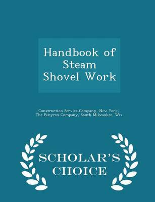 Handbook of Steam Shovel Work - Scholar's Choice Edition by New York Construction Service Company, South Milwaukee Wi The Bucyrus Company