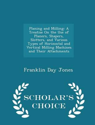 Planing and Milling A Treatise on the Use of Planers, Shapers, Slotters, and Various Types of Horizontal and Vertical Milling Machines and Their Attachments - Scholar's Choice Edition by Franklin Day Jones