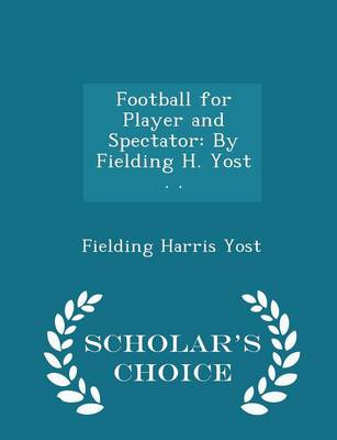 Football for Player and Spectator By Fielding H. Yost . . - Scholar's Choice Edition by Fielding Harris Yost