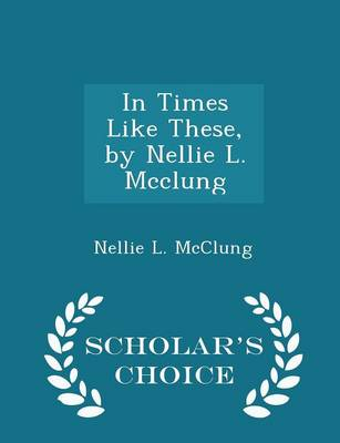 In Times Like These, by Nellie L. McClung - Scholar's Choice Edition by Nellie L McClung