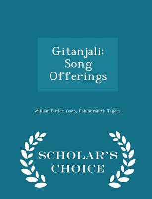 Gitanjali Song Offerings - Scholar's Choice Edition by William Butler Yeats, Noted Writer and Nobel Laureate Rabindranath Tagore