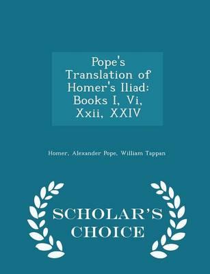 Pope's Translation of Homer's Iliad Books I, VI, XXII, XXIV - Scholar's Choice Edition by Homer, Alexander Pope, William Tappan
