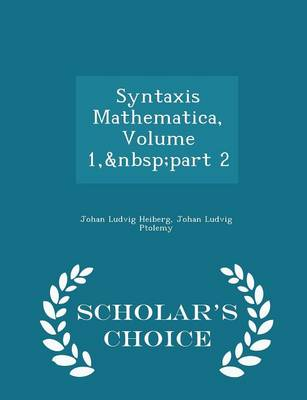 Syntaxis Mathematica, Volume 1, Part 2 - Scholar's Choice Edition by Johan Ludvig Heiberg