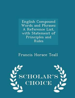 English Compound Words and Phrases A Reference List, with Statement of Principles and Rules - Scholar's Choice Edition by Francis Horace Teall