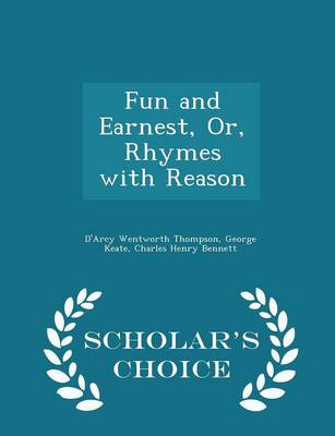 Fun and Earnest, Or, Rhymes with Reason - Scholar's Choice Edition by D'Arcy Wentworth Thompson, George Keate, Charles Henry Bennett