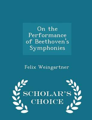 On the Performance of Beethoven's Symphonies - Scholar's Choice Edition by Felix Weingartner
