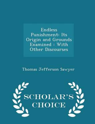 Endless Punishment Its Origin and Grounds Examined: With Other Discourses - Scholar's Choice Edition by Thomas Jefferson Sawyer