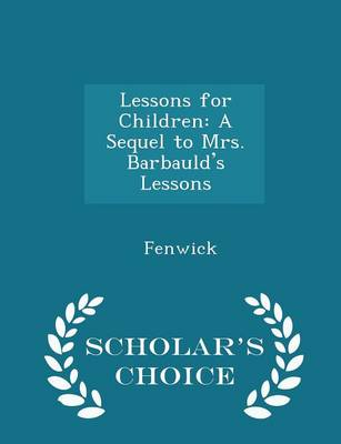 Lessons for Children A Sequel to Mrs. Barbauld's Lessons - Scholar's Choice Edition by Fenwick