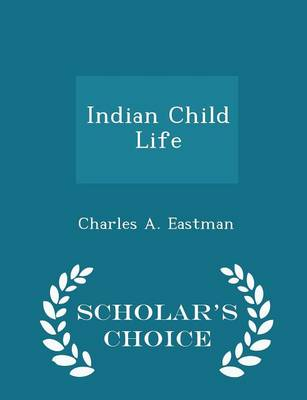Indian Child Life - Scholar's Choice Edition by Charles a Eastman