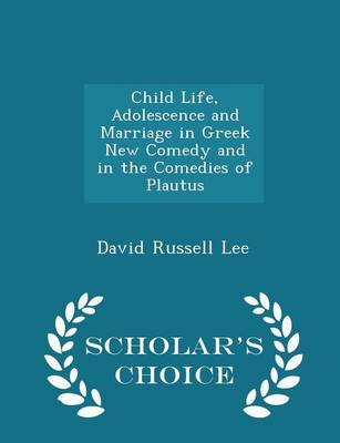 Child Life, Adolescence and Marriage in Greek New Comedy and in the Comedies of Plautus - Scholar's Choice Edition by David Russell Lee