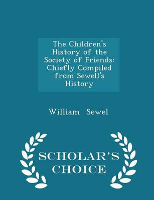 The Children's History of the Society of Friends Chiefly Compiled from Sewell's History - Scholar's Choice Edition by William Sewel
