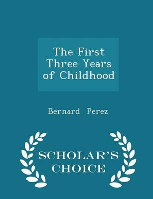 The First Three Years of Childhood - Scholar's Choice Edition by Bernard Perez
