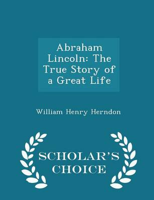 Abraham Lincoln The True Story of a Great Life - Scholar's Choice Edition by William Henry Herndon