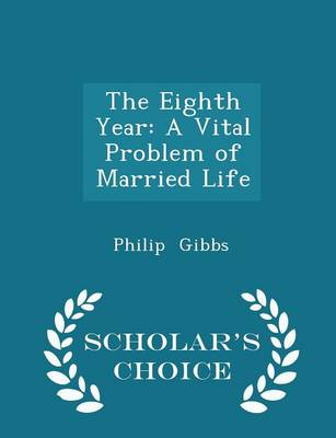 The Eighth Year A Vital Problem of Married Life - Scholar's Choice Edition by Philip Gibbs