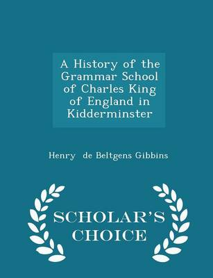 A History of the Grammar School of Charles King of England in Kidderminster - Scholar's Choice Edition by Henry De Beltgens Gibbins
