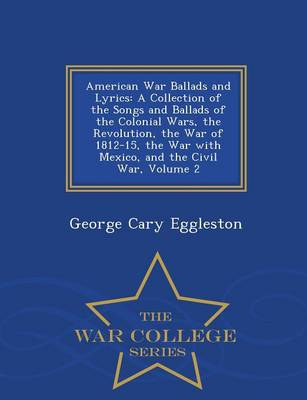 American War Ballads and Lyrics A Collection of the Songs and Ballads of the Colonial Wars, the Revolution, the War of 1812-15, the War with Mexico, and the Civil War, Volume 2 - War College Series by George Cary Eggleston