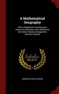 A Mathematical Geography With a Supplement Containing an Outline of Astronomy, and a Manual for the Stellar Tellurian, Designed for Common Schools by Edward Payson Jackson