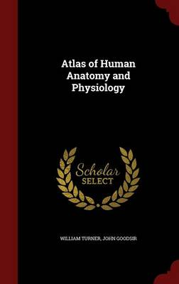 Atlas of Human Anatomy and Physiology by William Turner, John Goodsir