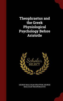 Theophrastus and the Greek Physiological Psychology Before Aristotle by George Malcolm Stratton