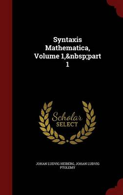 Syntaxis Mathematica, Volume 1, Part 1 by Johan Ludvig Heiberg, Johan Ludvig Ptolemy