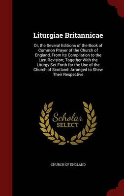 Liturgiae Britannicae Or, the Several Editions of the Book of Common Prayer of the Church of England, from Its Compilation to the Last Revision; Together with the Liturgy Set Forth for the Use of the  by Church of England