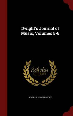 Dwight's Journal of Music, Volumes 5-6 by John Sullivan Dwight
