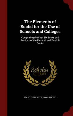 The Elements of Euclid for the Use of Schools and Colleges Comprising the First Six Books and Portions of the Eleventh and Twelfth Books by Isaac Todhunter, Isaac Euclid