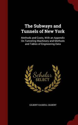 The Subways and Tunnels of New York Methods and Costs, with an Appendix on Tunneling Machinery and Methods and Tables of Engineering Data by Gilbert Haskell Gilbert