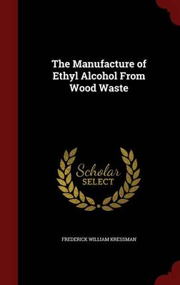 The Manufacture of Ethyl Alcohol from Wood Waste by Frederick William Kressman