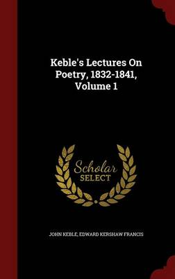 Keble's Lectures on Poetry, 1832-1841, Volume 1 by John Keble, Edward Kershaw Francis
