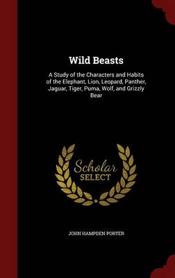 Wild Beasts A Study of the Characters and Habits of the Elephant, Lion, Leopard, Panther, Jaguar, Tiger, Puma, Wolf, and Grizzly Bear by John Hampden Porter