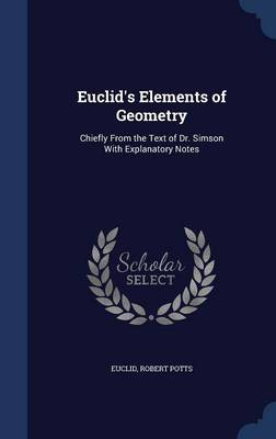 Euclid's Elements of Geometry Chiefly from the Text of Dr. Simson with Explanatory Notes by Euclid, Robert Potts